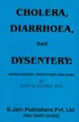Cholera, Diarrhoea and Dysentery by John H Clarke