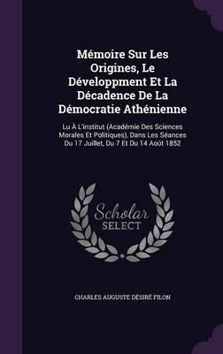 Memoire Sur Les Origines, Le Developpment Et La Decadence de La Democratie Athenienne by Charles Auguste Desire Filon
