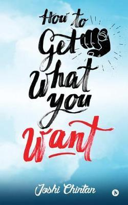 How to Get What You Want by Joshi Chintan