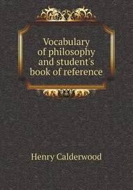 Vocabulary of Philosophy and Student's Book of Reference by Henry Calderwood