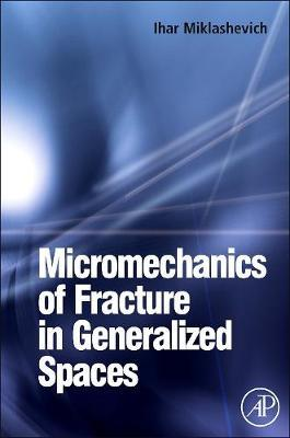 Micromechanics of Fracture in Generalized Spaces by Ihar Alaksandravich Miklashevich image