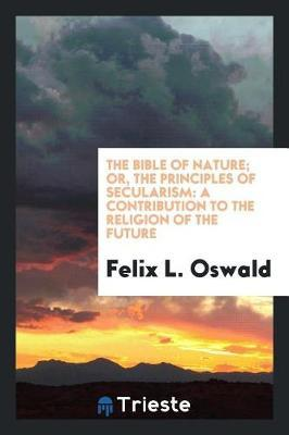 The Bible of Nature; Or, the Principles of Secularism by Felix L Oswald