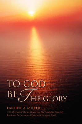 To God Be the Glory: A Collection of Poems Honoring the Almighty God, My Lord and Savior Jesus Christ and the Holy Spirit by LaReine A Miller image