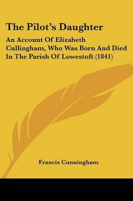 The Pilota -- S Daughter: An Account Of Elizabeth Cullingham, Who Was Born And Died In The Parish Of Lowestoft (1841) by Francis Cunningham image