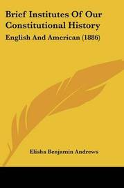 Brief Institutes of Our Constitutional History: English and American (1886) by Elisha Benjamin Andrews