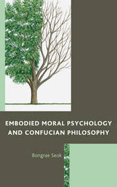 Embodied Moral Psychology and Confucian Philosophy by Bongrae Seok