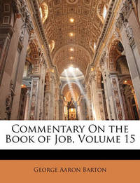 Commentary on the Book of Job, Volume 15 by George Aaron Barton