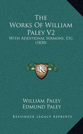 The Works of William Paley V2: With Additional Sermons, Etc. (1830) by William Paley