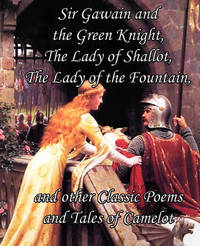Sir Gawain and the Green Knight, the Lady of Shallot, the Lady of the Fountain, and Other Classic Poems and Tales of Camelot by Alfred Tennyson