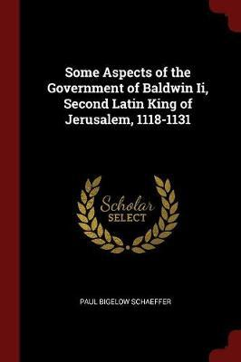 Some Aspects of the Government of Baldwin II, Second Latin King of Jerusalem, 1118-1131 by Paul Bigelow Schaeffer