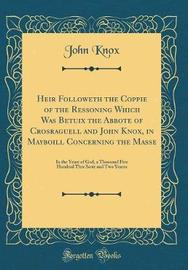 Heir Followeth the Coppie of the Ressoning Which Was Betuix the Abbote of Crosraguell and John Knox, in Mayboill Concerning the Masse by John Knox