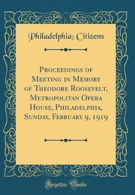 Proceedings of Meeting in Memory of Theodore Roosevelt, Metropolitan Opera House, Philadelphia, Sunday, February 9, 1919 (Classic Reprint) by Philadelphia Citizens