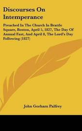 Discourses On Intemperance: Preached In The Church In Brattle Square, Boston, April 5, 1827, The Day Of Annual Fast, And April 8, The Lord's Day Following (1827) by John Gorham Palfrey
