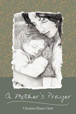 A Mother's Prayer by Christine Elaine Clark