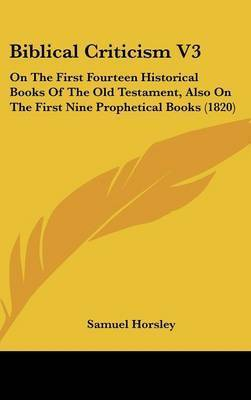Biblical Criticism V3: On the First Fourteen Historical Books of the Old Testament, Also on the First Nine Prophetical Books (1820) by Samuel Horsley