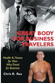 Great Body for Business Travelers: Health & Fitness for Men Who Travel for Business by Chris R Rea