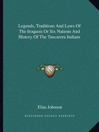 Legends, Traditions and Laws of the Iroquois or Six Nations and History of the Tuscarora Indians by Elias Johnson, Tus
