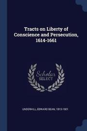 Tracts on Liberty of Conscience and Persecution, 1614-1661 by Edward Bean Underhill