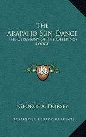 The Arapaho Sun Dance: The Ceremony of the Offerings Lodge by George A. Dorsey