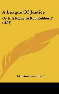 A League of Justice: Or Is It Right to Rob Robbers? (1893) by Morrison Isaac Swift