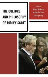 The Culture and Philosophy of Ridley Scott by Adam Barkman