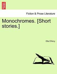 Monochromes. [Short Stories.] by Ella D'Arcy