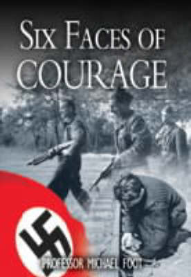 Six Faces of Courage by M.R.D. Foot