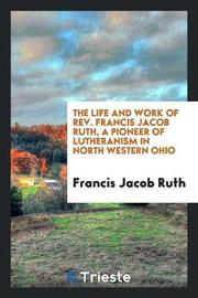 The Life and Work of Rev. Francis Jacob Ruth, a Pioneer of Lutheranism in North Western Ohio by Francis Jacob Ruth image