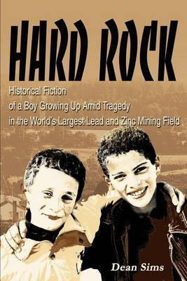 Hard Rock: Historical Fiction of a Boy Growing Up Amid Tragedy in the World's Largest Lead and Zinc Mining Field by Dean Sims