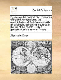 Essays on the Political Circumstances of Ireland, Written During the Administration of Earl Camden; With an Appendix, Containing Thoughts on the Will of the People. ... by a Gentleman of the North of Ireland. by Alexander Knox