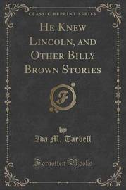 He Knew Lincoln, and Other Billy Brown Stories (Classic Reprint) by Ida M Tarbell
