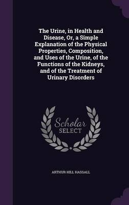 The Urine, in Health and Disease, Or, a Simple Explanation of the Physical Properties, Composition, and Uses of the Urine, of the Functions of the Kidneys, and of the Treatment of Urinary Disorders by Arthur Hill Hassall image