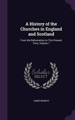 A History of the Churches in England and Scotland by James Murray image