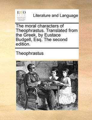 The Moral Characters of Theophrastus. Translated from the Greek, by Eustace Budgell, Esq. the Second Edition by . Theophrastus