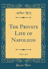 The Private Life of Napoleon, Vol. 1 of 2 (Classic Reprint) by Arthur Levy