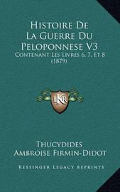 Histoire de La Guerre Du Peloponnese V3: Contenant Les Livres 6, 7, Et 8 (1879) by . Thucydides