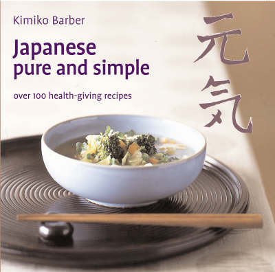 Japanese Pure and Simple: Over 100 Health-giving Recipes by Kimiko Barber