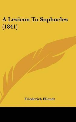 A Lexicon To Sophocles (1841) by Friederich Ellendt