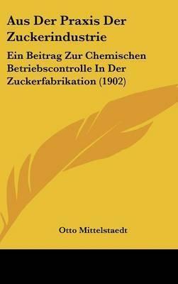 Aus Der Praxis Der Zuckerindustrie: Ein Beitrag Zur Chemischen Betriebscontrolle in Der Zuckerfabrikation (1902) by Otto Mittelstaedt