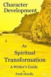 Character Development as Spiritual Transformation, a Writer's Guide by Push Hardly
