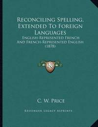 Reconciling Spelling, Extended to Foreign Languages: English-Represented French and French-Represented English (1878) by C W Price
