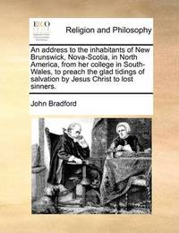 An Address to the Inhabitants of New Brunswick, Nova-Scotia, in North America, from Her College in South-Wales, to Preach the Glad Tidings of Salvation by Jesus Christ to Lost Sinners. by John Bradford image