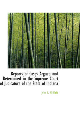 Reports of Cases Argued and Determined in the Supreme Court of Judicature of the State of Indiana by John L Griffiths image