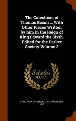 The Catechism of Thomas Becon ... with Other Pieces Written by Him in the Reign of King Edward the Sixth. Edited for the Parker Society Volume 3 by Ayre John 1801-1869