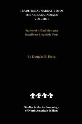 Traditional Narratives of the Arikara Indians (Interlinear translations) Volume 1 by Douglas R Parks