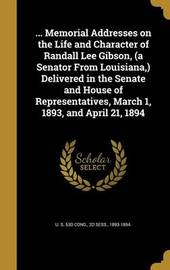 ... Memorial Addresses on the Life and Character of Randall Lee Gibson, (a Senator from Louisiana, ) Delivered in the Senate and House of Representatives, March 1, 1893, and April 21, 1894