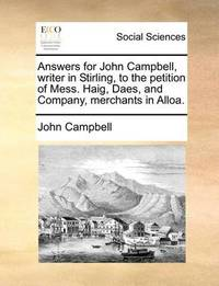 Answers for John Campbell, Writer in Stirling, to the Petition of Mess. Haig, Daes, and Company, Merchants in Alloa by John Campbell