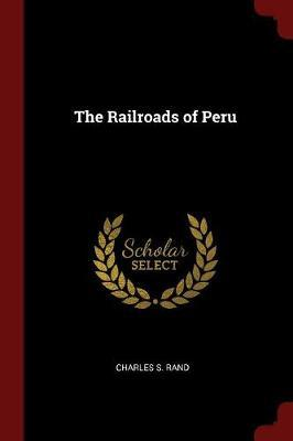 The Railroads of Peru by Charles S Rand