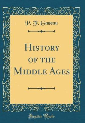 History of the Middle Ages (Classic Reprint) by P F Gazeau