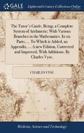The Tutor's Guide, Being, a Complete System of Arithmetic; With Various Branches in the Mathematics. in Six Parts, ... to Which Is Added, an Appendix, ... a New Edition, Corrected and Improved, with Additions. by Charles Vyse, by Charles Vyse image